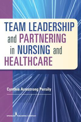 Team Leadership and Partnering in Nursing and Health Care  by  Cynthia Armstrong Persily