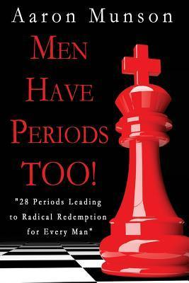 Men Have Periods Too: 28 Periods Leading to Radical Redemption for Every Man  by  Aaron Munson