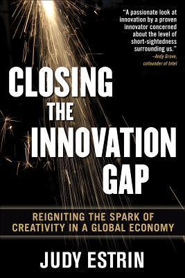 Closing the Innovation Gap: Reigniting the Spark of Creativity in a Global Economy Judy Estrin