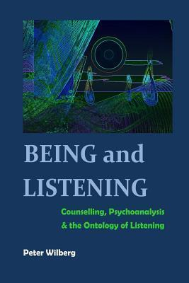Being and Listening: Counselling, Psychoanalysis and the Ontology of Listening Peter Wilberg