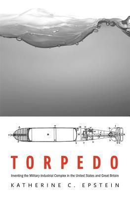 Torpedo: Inventing the Military-Industrial Complex in the United States and Great Britain  by  Katherine C Epstein