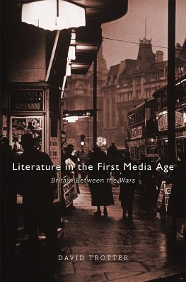 Literature in the First Media Age: Britain Between the Wars  by  David Trotter