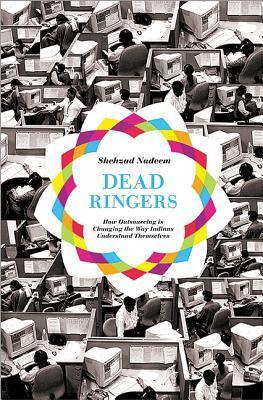 Dead Ringers: How Outsourcing Is Changing the Way Indians Understand Themselves Shehzad Nadeem