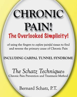 Chronic Pain!: The Overlooked Simplicity of Using the Fingers to Explore Painful Tissues to Find and Reverse the Primary Cause of Chr Bernard Schatz P T