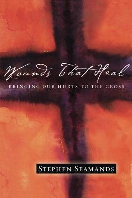 Wounds That Heal: Bringing Our Hurts to the Cross  by  Stephen Seamands
