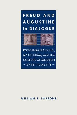 Freud and Augustine in Dialogue: Psychoanalysis, Mysticism, and the Culture of Modern Spirituality  by  William B. Parsons  Jr.