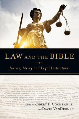 Law and the Bible: Justice, Mercy and Legal Institutions  by  Robert F. Cochran Jr.