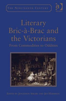 Literary Bric-A-Brac and the Victorians: From Commodities to Oddities Jonathon Shears