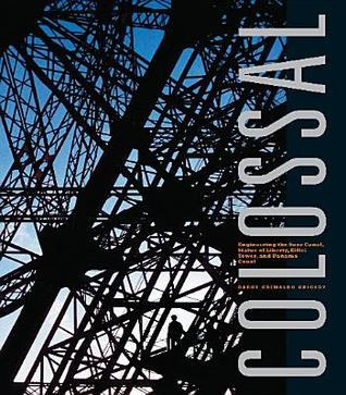Colossal: Engineering the Suez Canal, Statue of Liberty, Eiffel Tower, and Panama Canal Darcy Grimaldo Grigsby