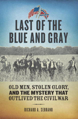 Last of the Blue and Gray: Old Men, Stolen Glory and the Mystery that Outlived the Civil War  by  Richard A. Serrano