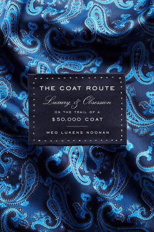 The Coat Route: Craft, Luxury, & Obsession on the Trail of a $50,000 Coat  by  Meg Lukens Noonan