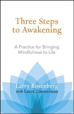Three Steps to Awakening: A Practice for Bringing Mindfulness to Life Larry Rosenberg