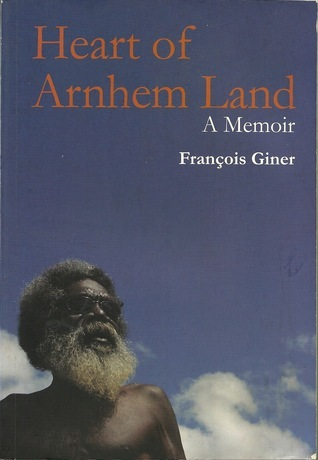 Heart of Arnhem Land: A Memoir  by  François Giner