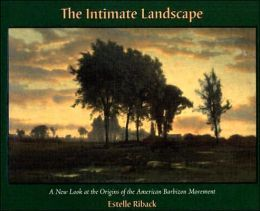 The Intimate Landscape: A New Look At The Origins Of The American Barbizon Movement  by  Estelle Riback
