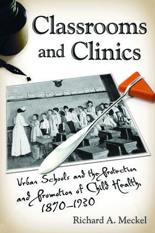 Classrooms and Clinics: Urban Schools and the Protection and Promotion of Child Health, 1870-1930  by  Richard A. Meckel