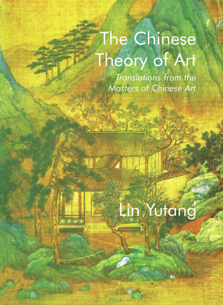 The Chinese Theory of Art: Translations from the Masters of Chinese Art Lin Yutang