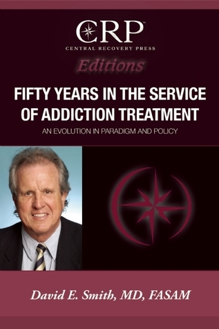 Fifty Years in the Service of Addiction Treatment: An Evolution in Paradigm and Policy David E. Smith