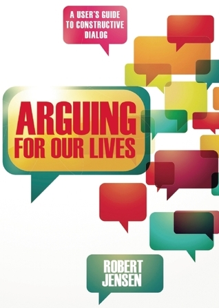 Arguing for Our Lives: A Users Guide to Constructive Dialog  by  Robert Jensen