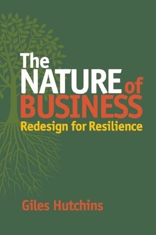 The Nature of Business: Redesign for Resilience  by  Giles Hutchins