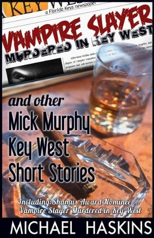 Vampire Slayer Murdered in Key West and Other Mick Murphy Key West Short Stories  by  Michael Haskins