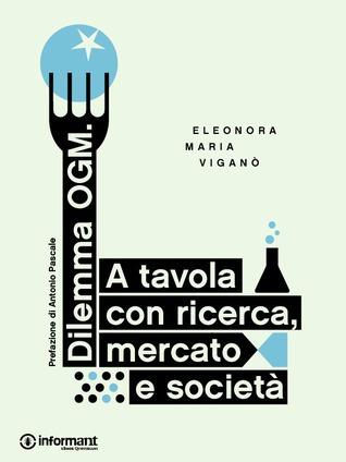 Dilemma Ogm: a tavola con ricerca, mercato e società Eleonora Maria Viganò