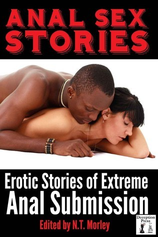 Anal Sex Stories: Erotic Stories of Extreme Anal Submission  by  N.T. Morley