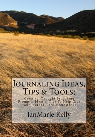 Journaling Ideas, Tips & Tools:: Creative, Thought Provoking Prompts, Ideas & Tips To Help Give Your Journal Flare & Substance  by  JanMarie Kelly