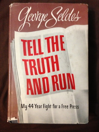 Tell the Truth and Run: My 44 Year Fight for a Free Press George Seldes