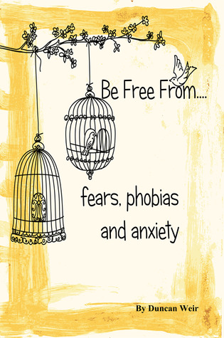 Be Free From...Fears, Phobias and Anxiety Duncan Weir