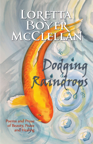 Dodging Raindrops: Poems and Prose of Beauty, Peace and Healing  by  Loretta Boyer McClellan