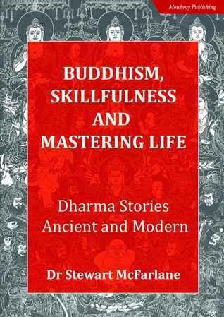 Buddhism Skillfulness and Mastering Life. Dharma Stories Ancient and Modern Stewart McFarlane