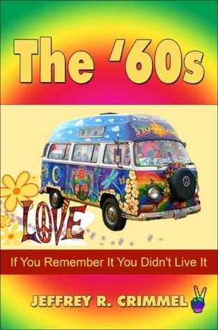 The 60s: If You Remember It You Didnt Live It Jeffrey R. Crimmel