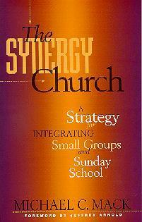 The Synergy Church: A Strategy For Integrating Small Groups And Sunday School Michael C. Mack