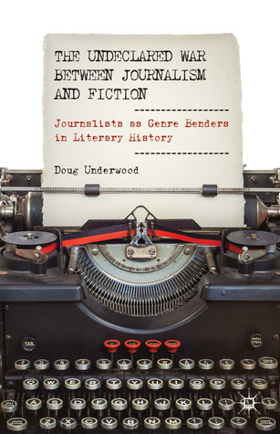 The Undeclared War between Journalism and Fiction: Journalists as Genre Benders in Literary History  by  Doug Underwood