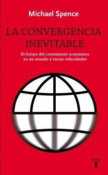 La Convergencia Inevitable: El futuro del crecimiento económico en un mundo a varias velocidades  by  Michael Spence