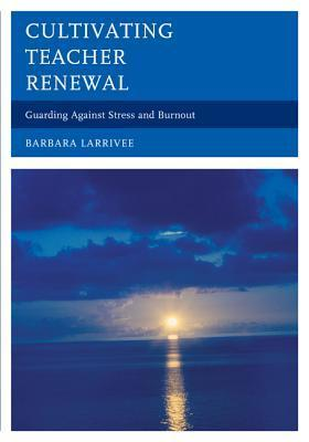 Cultivating Teacher Renewal: Guarding Against Stress and Burnout  by  Barbara Larrivee