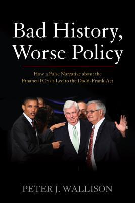 Bad History, Worse Policy: How a False Narrative about the Financial Crisis Led to the Dodd-Frank Act  by  Peter J. Wallison