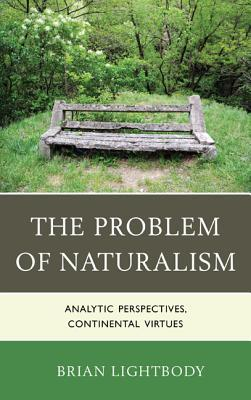 The Problem of Naturalism: Analytic Perspectives, Continental Virtues Brian Lightbody