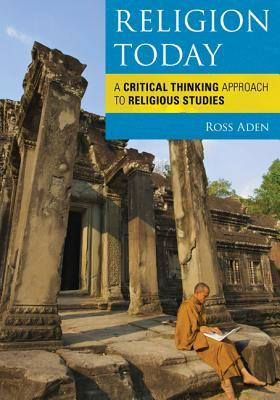 Religion Today: A Critical Thinking Approach to Religious Studies  by  Ross Aden
