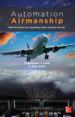 Automation Airmanship: Nine Principles for Operating Glass Cautomation Airmanship: Nine Principles for Operating Glass Cockpit Aircraft Ockpit Aircraft  by  Christopher Lutat