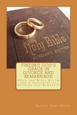 Finding Gods Grace in Divorce and Remarriage: Does the Bible Allow for a Christian to Divorce and Remarry?  by  Jerry Lynn Hayes