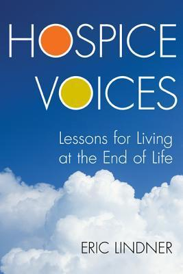 Hospice Voices: Lessons for Living at the End of Life  by  Eric Lindner