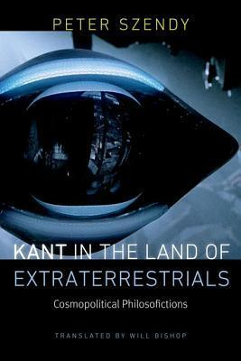 Kant in the Land of Extraterrestrials: Cosmopolitical Philosofictions Peter Szendy