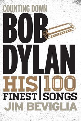 Counting Down Bob Dylan: His 100 Finest Songs Jim Beviglia
