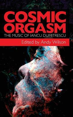 Cosmic Orgasm: The Music of Iancu Dumitrescu  by  Andy Wilson