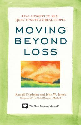 Moving Beyond Loss: Real Answers to Real Questions from Real People - Featuring the Proven Actions of The Grief Recovery Method  by  Russell Friedman