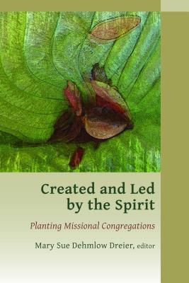 Created and Led  by  the Spirit: Planting Missional Congregations by Mary Sue Dreier