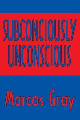 Subconsciously Unconscious Marcos Gray
