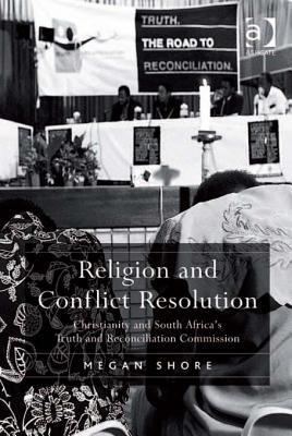 Religion and Conflict Resolution: Christianity and South Africas Truth and Reconciliation Commission  by  Megan Shore