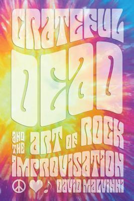 Grateful Dead and the Art of Rock Improvisation David Malvinni